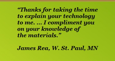 """Thanks for taking the time             to explain your technology             to me. ... I compliment you             on your knowledge of             the materials.""                          James Rea, W. St. Paul, MN"